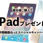 """いま複合機をご購入頂くと""""iPad""""プレゼント!!~事務機器ねっと15周年記念企画~"""